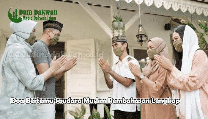 Doa Bertemu Saudara Muslim Pembahasan Lengkap