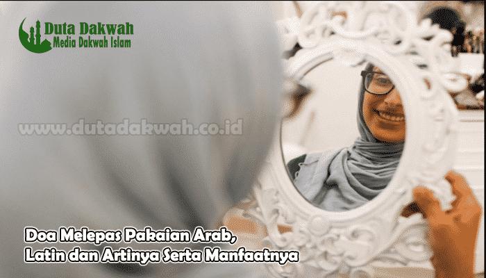 Doa Melepas Pakaian Arab Latin dan Artinya Serta Manfaatnya